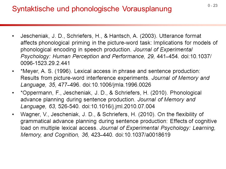 0 - 23 Syntaktische und phonologische Vorausplanung Jescheniak, J. D., Schriefers, H., & Hantsch, A. (2003). Utterance format affects phonological pri