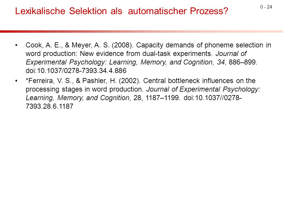 0 - 24 Lexikalische Selektion als automatischer Prozess? Cook, A. E., & Meyer, A. S. (2008). Capacity demands of phoneme selection in word production: