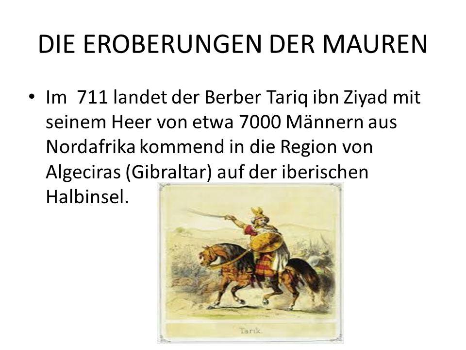 DIE EROBERUNGEN DER MAUREN Im 711 landet der Berber Tariq ibn Ziyad mit seinem Heer von etwa 7000 Männern aus Nordafrika kommend in die Region von Algeciras (Gibraltar) auf der iberischen Halbinsel.