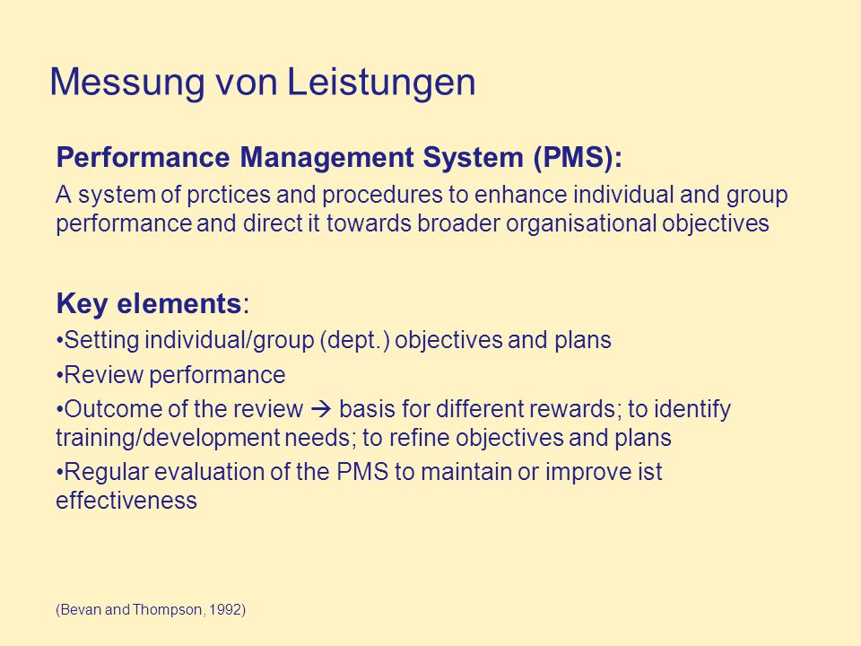 Messung von Leistungen Performance Management System (PMS): A system of prctices and procedures to enhance individual and group performance and direct it towards broader organisational objectives Key elements: Setting individual/group (dept.) objectives and plans Review performance Outcome of the review  basis for different rewards; to identify training/development needs; to refine objectives and plans Regular evaluation of the PMS to maintain or improve ist effectiveness (Bevan and Thompson, 1992)