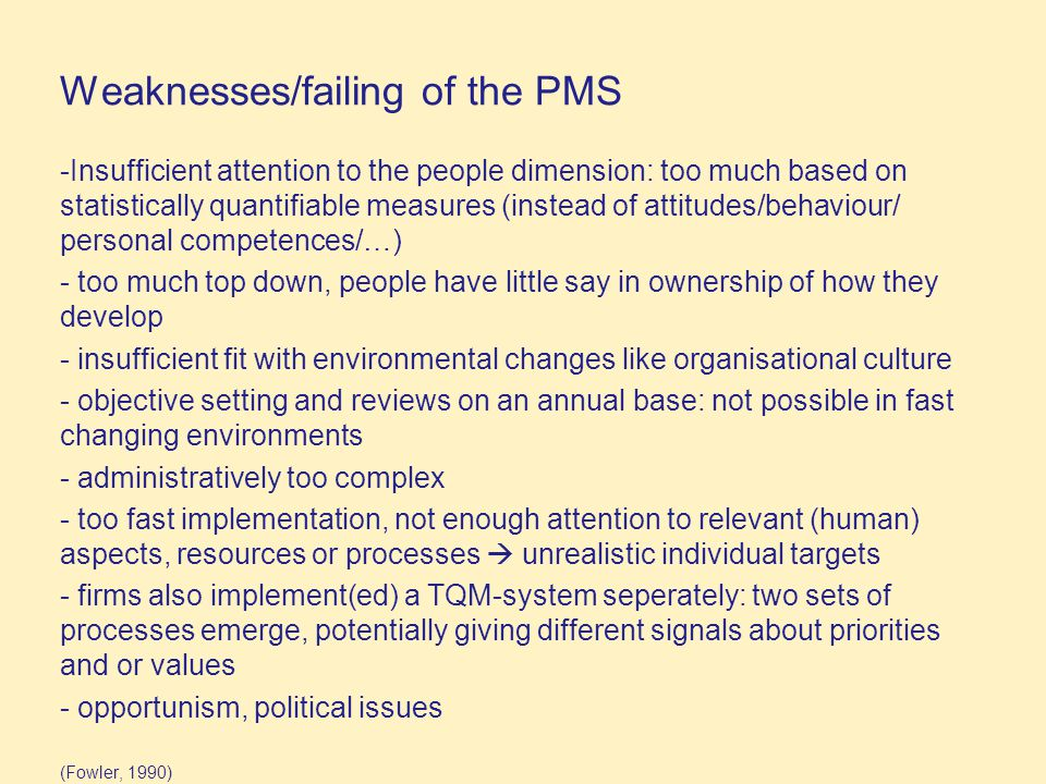 Weaknesses/failing of the PMS -Insufficient attention to the people dimension: too much based on statistically quantifiable measures (instead of attitudes/behaviour/ personal competences/…) - too much top down, people have little say in ownership of how they develop - insufficient fit with environmental changes like organisational culture - objective setting and reviews on an annual base: not possible in fast changing environments - administratively too complex - too fast implementation, not enough attention to relevant (human) aspects, resources or processes  unrealistic individual targets - firms also implement(ed) a TQM-system seperately: two sets of processes emerge, potentially giving different signals about priorities and or values - opportunism, political issues (Fowler, 1990)