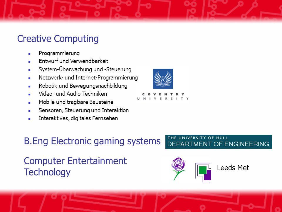 B.Eng Electronic gaming systems Leeds Met Computer Entertainment Technology Creative Computing Programmierung Entwurf und Verwendbarkeit System-Überwachung und -Steuerung Netzwerk- und Internet-Programmierung Robotik und Bewegungsnachbildung Video- und Audio-Techniken Mobile und tragbare Bausteine Sensoren, Steuerung und Interaktion Interaktives, digitales Fernsehen