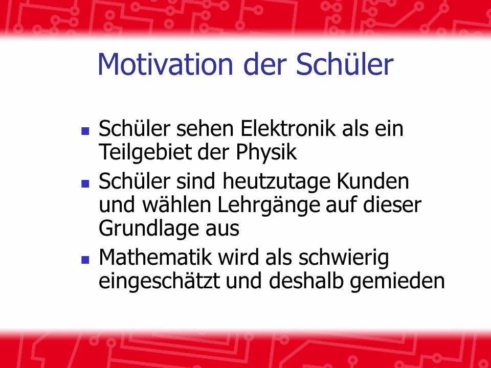 Motivation der Schüler Schüler sehen Elektronik als ein Teilgebiet der Physik Schüler sind heutzutage Kunden und wählen Lehrgänge auf dieser Grundlage aus Mathematik wird als schwierig eingeschätzt und deshalb gemieden
