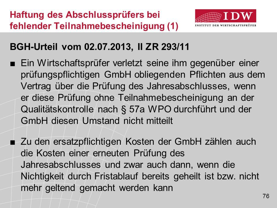 76 Haftung des Abschlussprüfers bei fehlender Teilnahmebescheinigung (1) BGH-Urteil vom 02.07.2013, II ZR 293/11 ■Ein Wirtschaftsprüfer verletzt sein