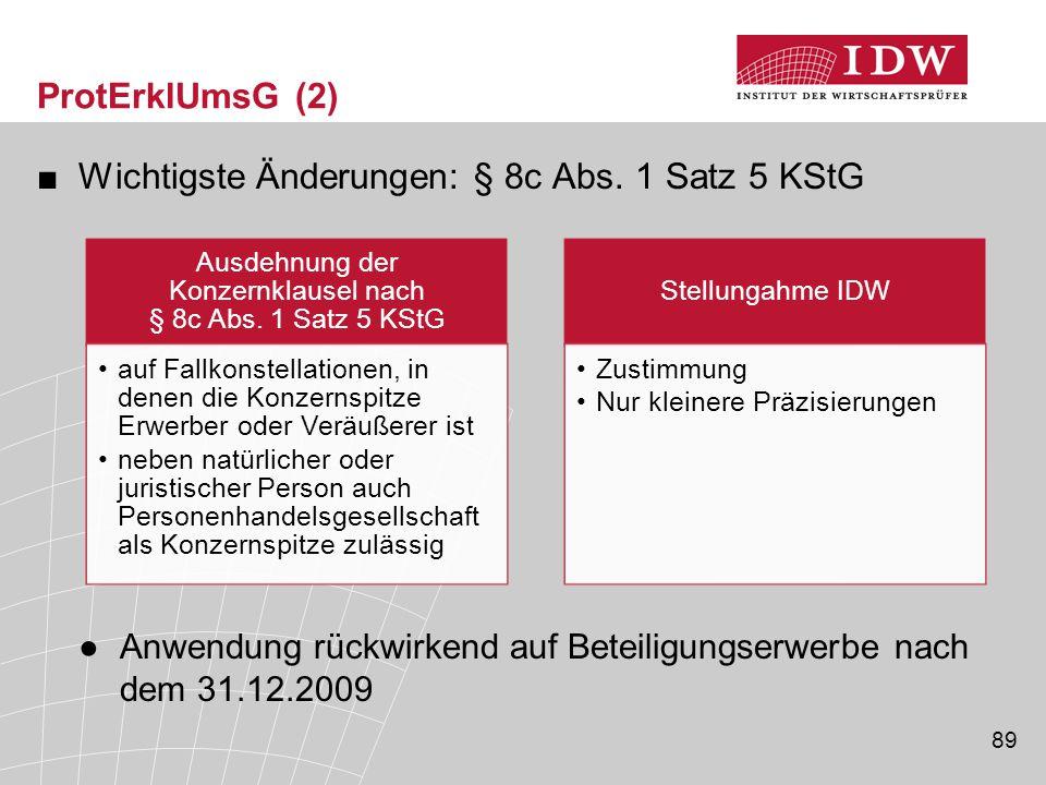 89 ProtErklUmsG (2) ■Wichtigste Änderungen: § 8c Abs. 1 Satz 5 KStG ●Anwendung rückwirkend auf Beteiligungserwerbe nach dem 31.12.2009 Ausdehnung der