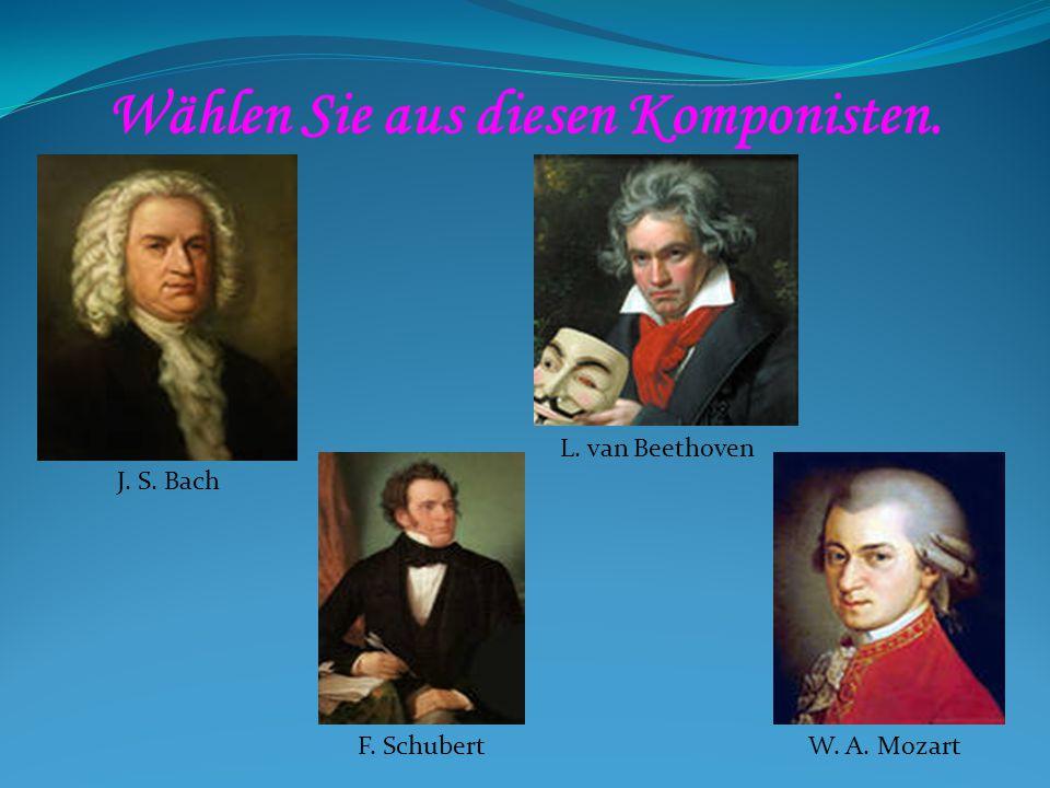Wählen Sie aus diesen Komponisten. J. S. Bach W. A. Mozart L. van Beethoven F. Schubert