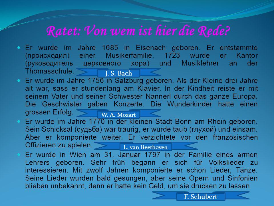 Ratet: Von wem ist hier die Rede? Er wurde im Jahre 1685 in Eisenach geboren. Er entstammte (происходил) einer Musikerfamilie. 1723 wurde er Kantor (р