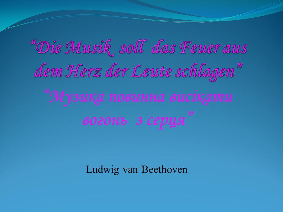 """""""Музика повинна висікати вогонь з серця """" Ludwig van Beethoven"""