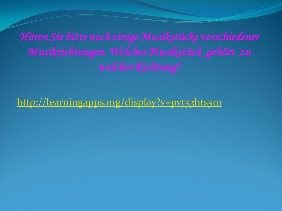 Hören Sie bitte noch einige Musikstücke verschiedener Musikrichtungen. Welches Musikstück gehört zu welcher Richtung? http://learningapps.org/display?