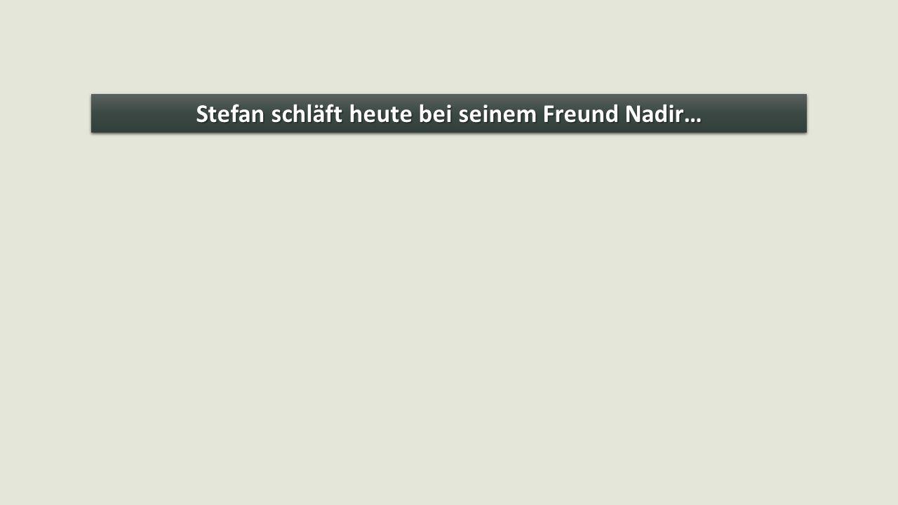 Stefan schläft heute bei seinem Freund Nadir…