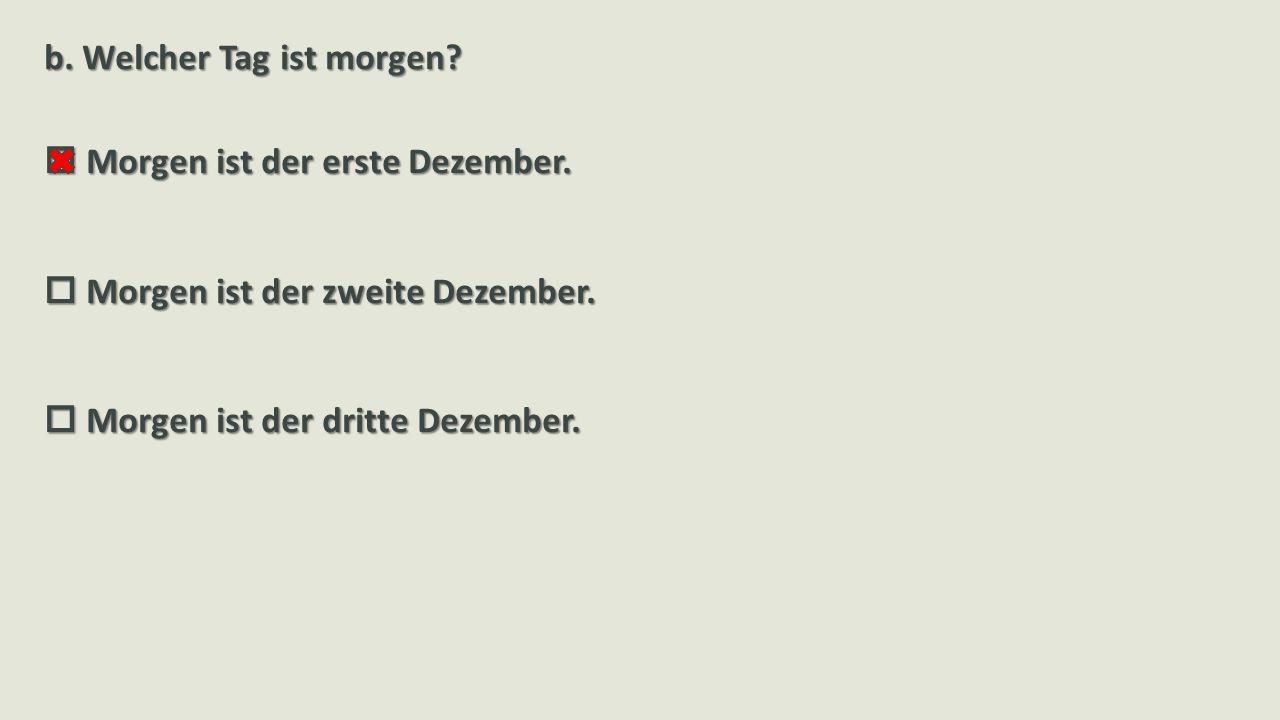 b.Welcher Tag ist morgen.  Morgen ist der erste Dezember.