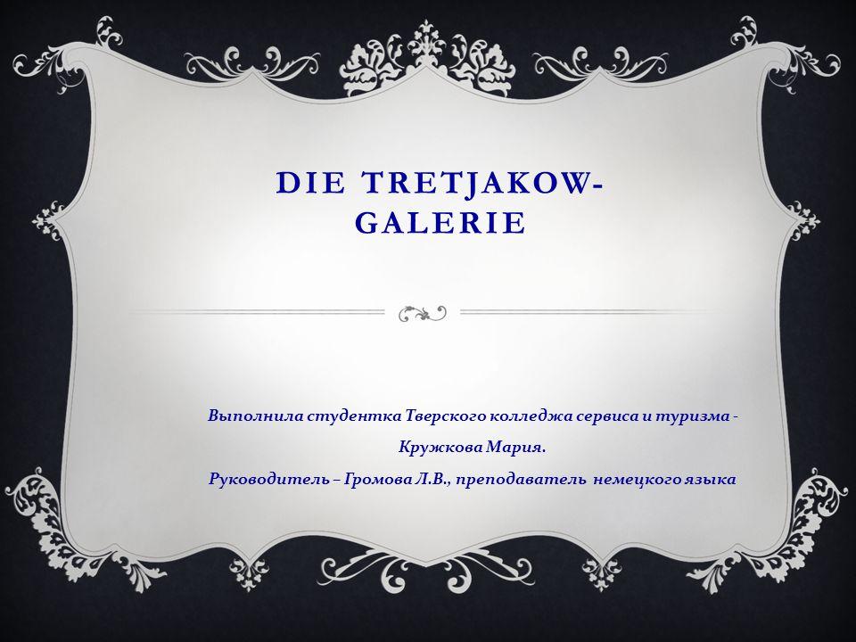 DIE TRETJAKOW- GALERIE Выполнила студентка Тверского колледжа сервиса и туризма - Кружкова Мария. Руководитель – Громова Л. В., преподаватель немецког