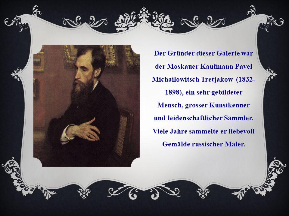 Der Gründer dieser Galerie war der Moskauer Kaufmann Pavel Michailowitsch Tretjakow (1832- 1898), ein sehr gebildeter Mensch, grosser Kunstkenner und