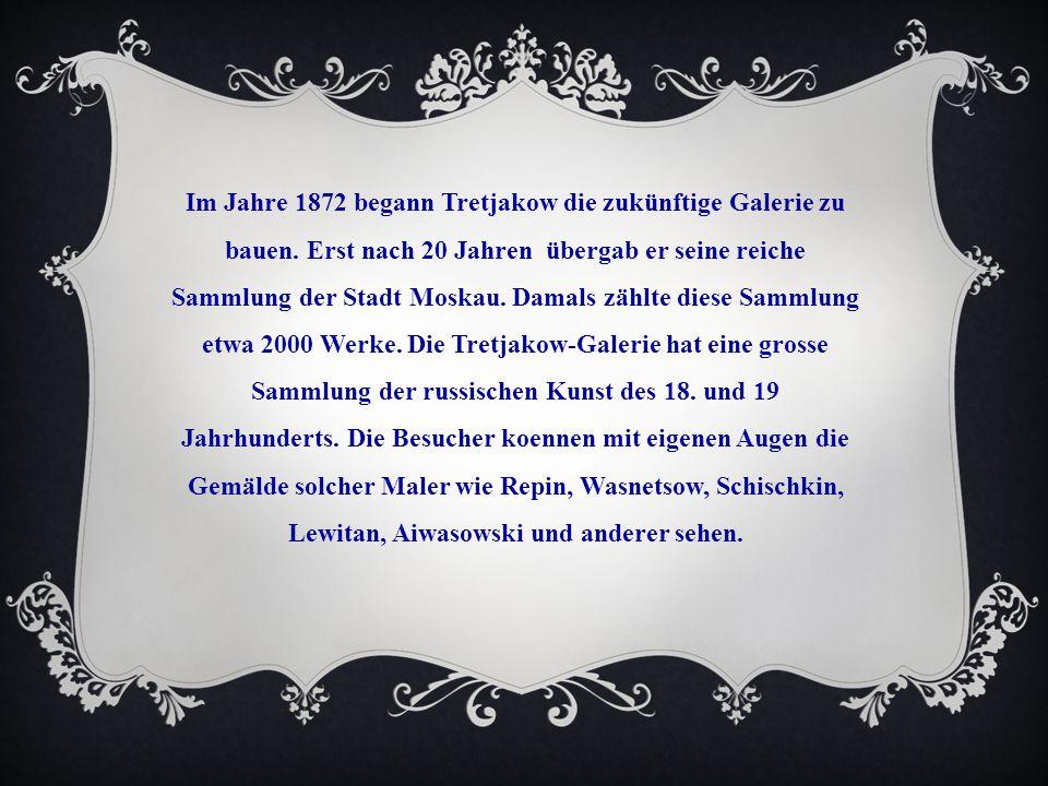 Im Jahre 1872 begann Tretjakow die zukünftige Galerie zu bauen. Erst nach 20 Jahren übergab er seine reiche Sammlung der Stadt Moskau. Damals zählte d