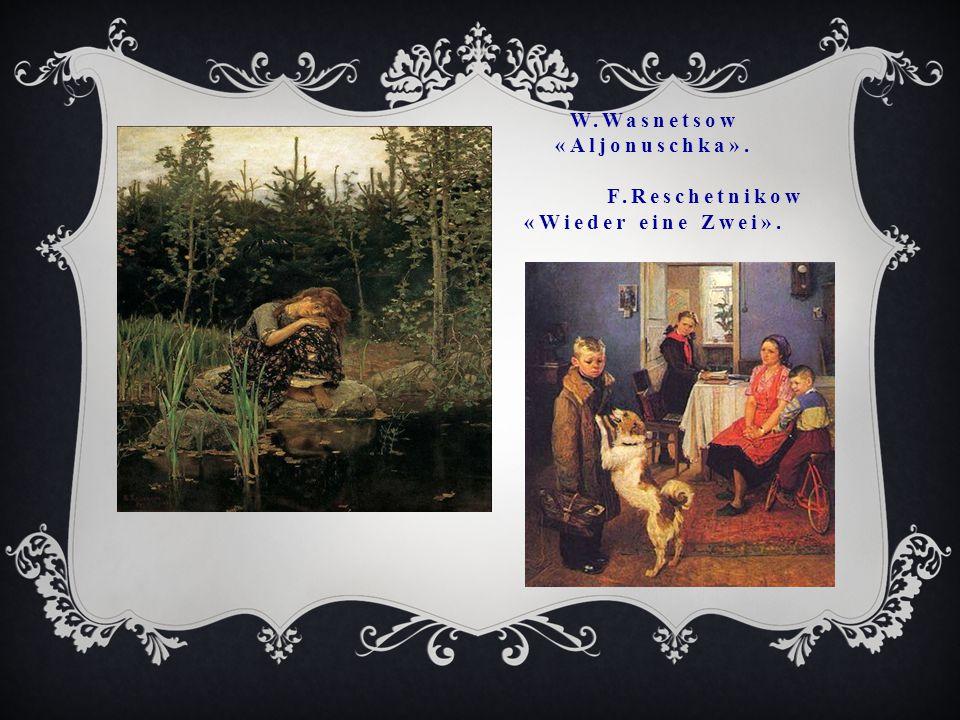 W.Wasnetsow «Aljonuschka». F.Reschetnikow «Wieder eine Zwei».