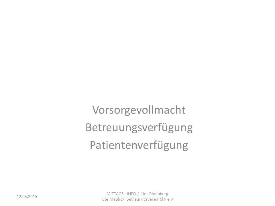 Vorsorgevollmacht Betreuungsverfügung Patientenverfügung MITTAGS - INFO / Uni Oldenburg Ute Maulick Betreuungsverein SkF e.V. 12.05.2015