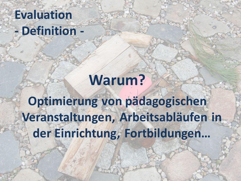 Evaluation - Definition - Warum? Optimierung von pädagogischen Veranstaltungen, Arbeitsabläufen in der Einrichtung, Fortbildungen…