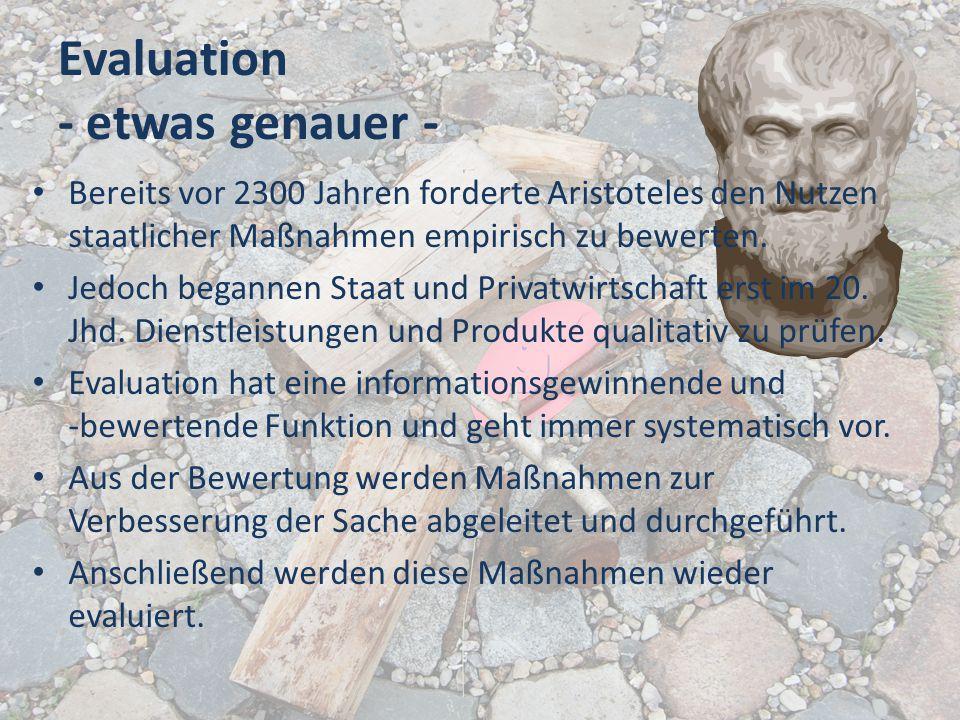 Evaluation - etwas genauer - Bereits vor 2300 Jahren forderte Aristoteles den Nutzen staatlicher Maßnahmen empirisch zu bewerten. Jedoch begannen Staa