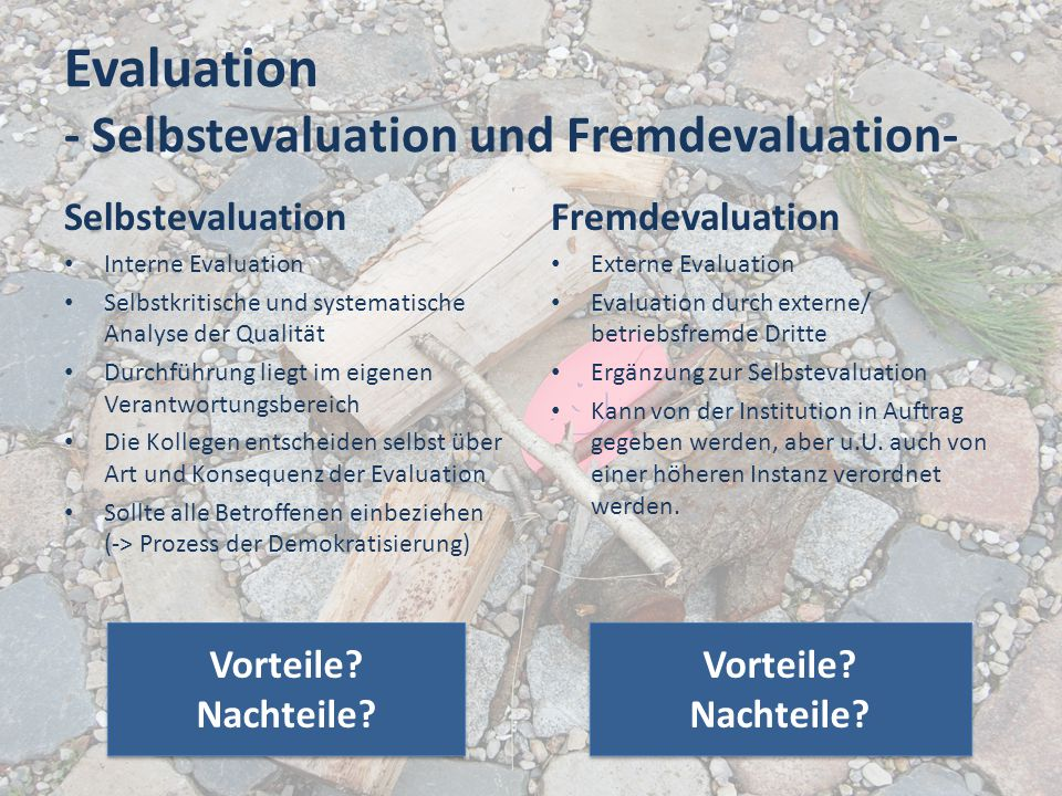 Evaluation - Selbstevaluation und Fremdevaluation- Selbstevaluation Interne Evaluation Selbstkritische und systematische Analyse der Qualität Durchfüh