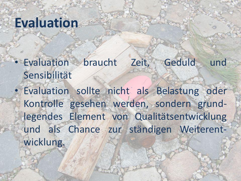 Evaluation Evaluation braucht Zeit, Geduld und Sensibilität Evaluation sollte nicht als Belastung oder Kontrolle gesehen werden, sondern grund- legend