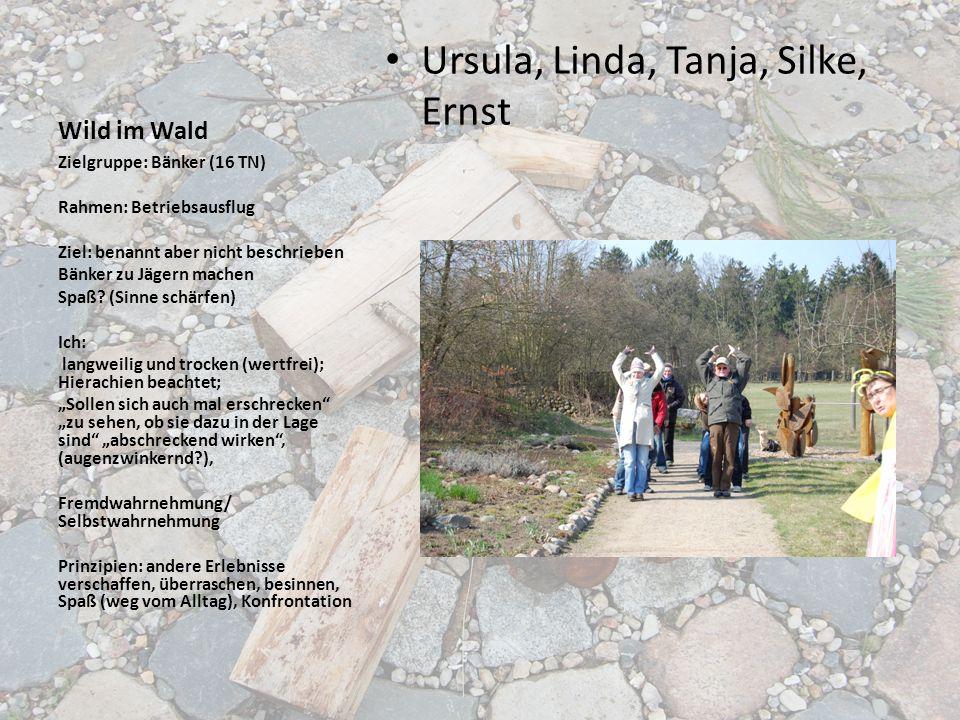 Wild im Wald Ursula, Linda, Tanja, Silke, Ernst Zielgruppe: Bänker (16 TN) Rahmen: Betriebsausflug Ziel: benannt aber nicht beschrieben Bänker zu Jäge
