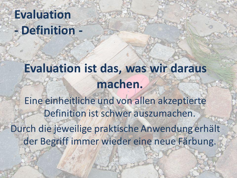 Evaluation - Definition - Dennoch ist es gerade für die Praxis nützlich einige Eckpunkte zu kennen: Evaluation -> lat.: valor= Wert und e/ex= aus Evaluation bedeutet also Auswertung, Bewertung oder einen Wert aus etwas ziehen.