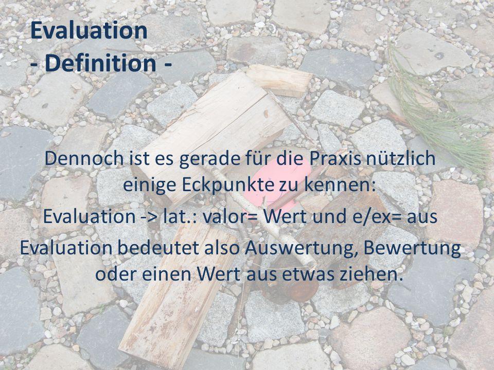 Evaluation - Definition - Dennoch ist es gerade für die Praxis nützlich einige Eckpunkte zu kennen: Evaluation -> lat.: valor= Wert und e/ex= aus Eval
