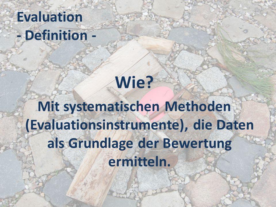 Evaluation - Definition - Wie? Mit systematischen Methoden (Evaluationsinstrumente), die Daten als Grundlage der Bewertung ermitteln.