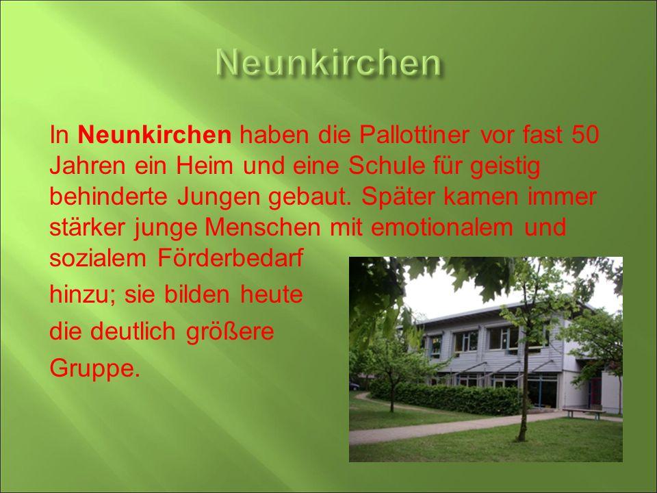 In Neunkirchen haben die Pallottiner vor fast 50 Jahren ein Heim und eine Schule für geistig behinderte Jungen gebaut. Später kamen immer stärker jung
