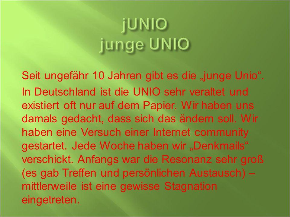 """Seit ungefähr 10 Jahren gibt es die """"junge Unio"""". In Deutschland ist die UNIO sehr veraltet und existiert oft nur auf dem Papier. Wir haben uns damals"""