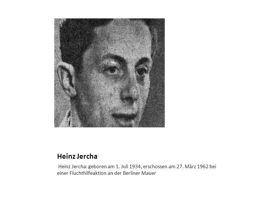 Heinz Jercha Heinz Jercha: geboren am 1. Juli 1934, erschossen am 27. März 1962 bei einer Fluchthilfeaktion an der Berliner Mauer
