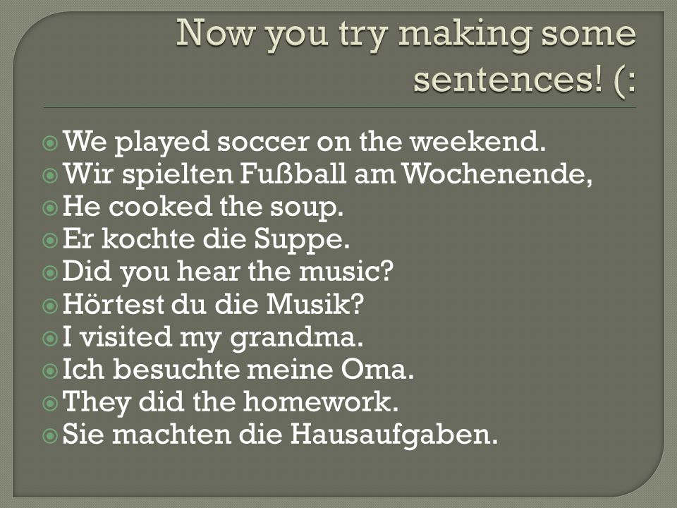  We played soccer on the weekend.  Wir spielten Fußball am Wochenende,  He cooked the soup.