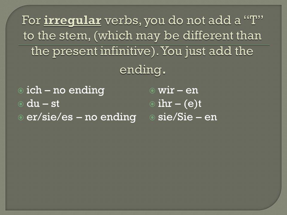  ich – no ending  du – st  er/sie/es – no ending  wir – en  ihr – (e)t  sie/Sie – en