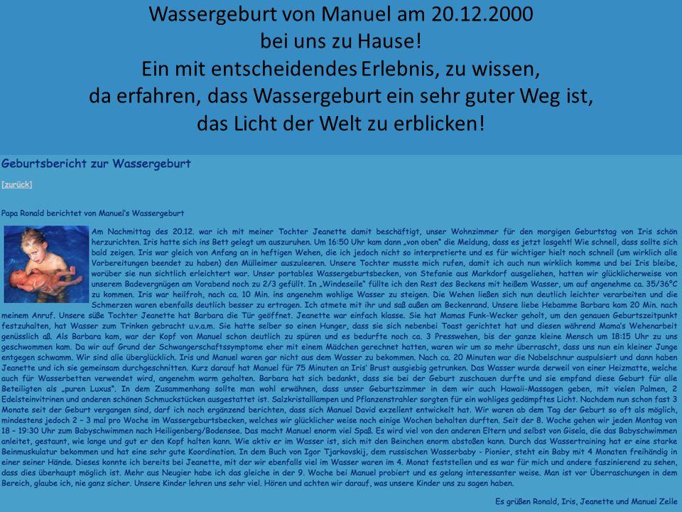 Wassergeburt von Manuel am 20.12.2000 bei uns zu Hause! Ein mit entscheidendes Erlebnis, zu wissen, da erfahren, dass Wassergeburt ein sehr guter Weg