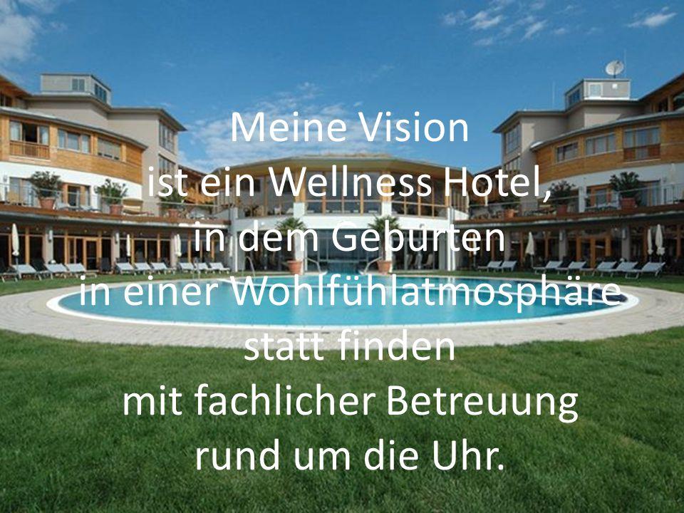 Meine Vision ist ein Wellness Hotel, in dem Geburten in einer Wohlfühlatmosphäre statt finden mit fachlicher Betreuung rund um die Uhr.