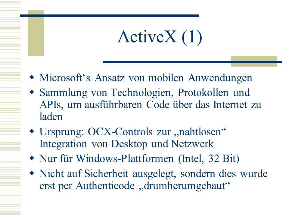 """ActiveX (1)  Microsoft's Ansatz von mobilen Anwendungen  Sammlung von Technologien, Protokollen und APIs, um ausführbaren Code über das Internet zu laden  Ursprung: OCX-Controls zur """"nahtlosen Integration von Desktop und Netzwerk  Nur für Windows-Plattformen (Intel, 32 Bit)  Nicht auf Sicherheit ausgelegt, sondern dies wurde erst per Authenticode """"drumherumgebaut"""