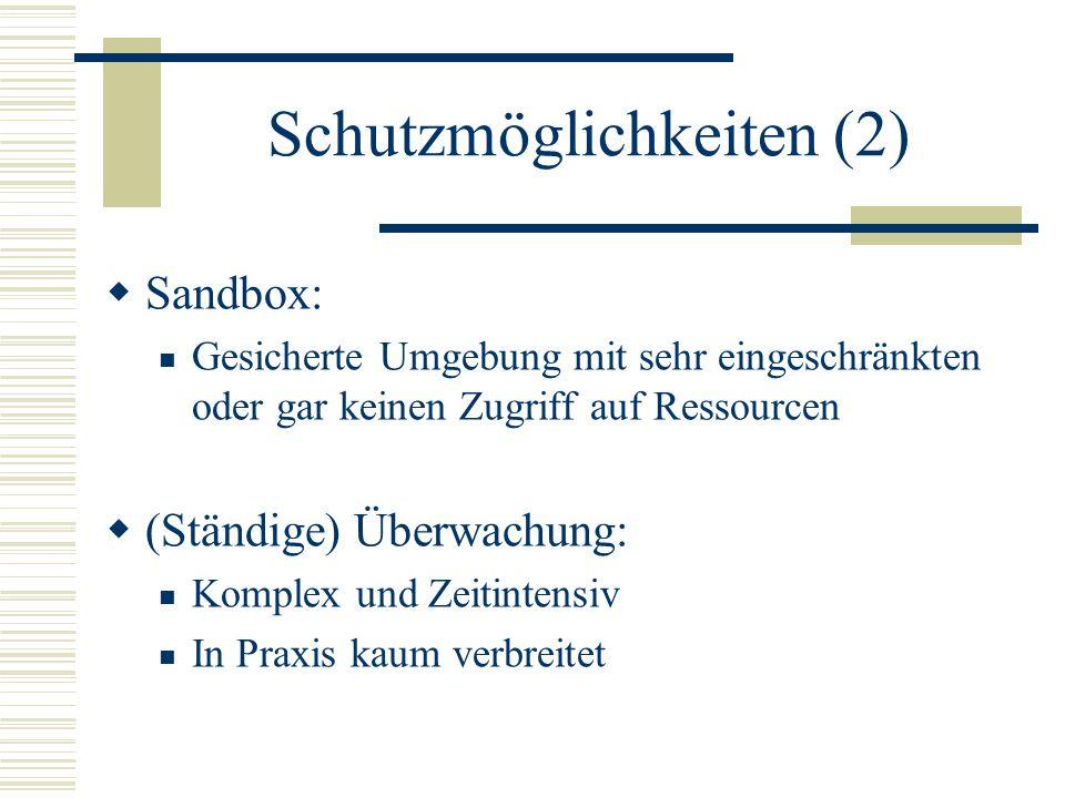 Schutzmöglichkeiten (2)  Sandbox: Gesicherte Umgebung mit sehr eingeschränkten oder gar keinen Zugriff auf Ressourcen  (Ständige) Überwachung: Komplex und Zeitintensiv In Praxis kaum verbreitet