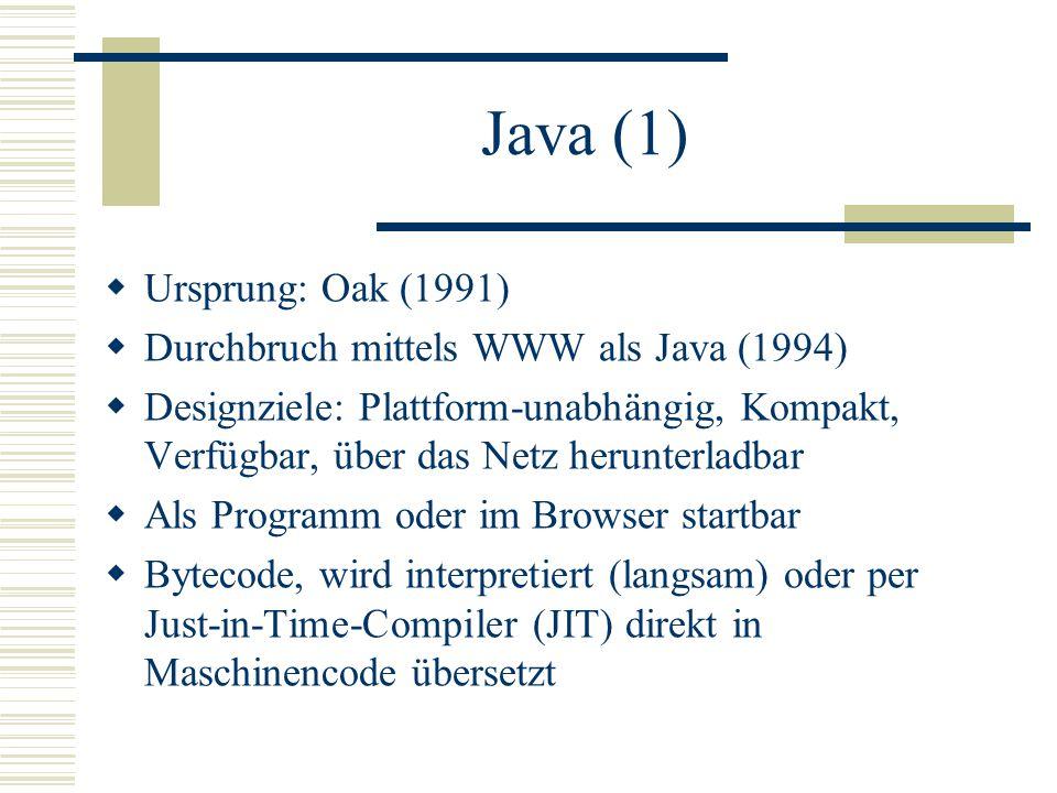 Java (1)  Ursprung: Oak (1991)  Durchbruch mittels WWW als Java (1994)  Designziele: Plattform-unabhängig, Kompakt, Verfügbar, über das Netz herunterladbar  Als Programm oder im Browser startbar  Bytecode, wird interpretiert (langsam) oder per Just-in-Time-Compiler (JIT) direkt in Maschinencode übersetzt