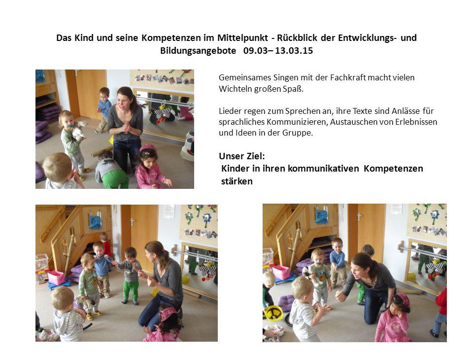 Das Kind und seine Kompetenzen im Mittelpunkt - Rückblick der Entwicklungs- und Bildungsangebote 09.03– 13.03.15 Gemeinsames Singen mit der Fachkraft macht vielen Wichteln großen Spaß.
