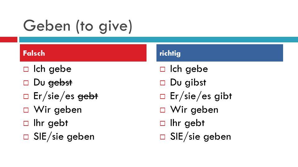 Geben (to give)  Ich gebe  Du gebst  Er/sie/es gebt  Wir geben  Ihr gebt  SIE/sie geben  Ich gebe  Du gibst  Er/sie/es gibt  Wir geben  Ihr gebt  SIE/sie geben Falschrichtig