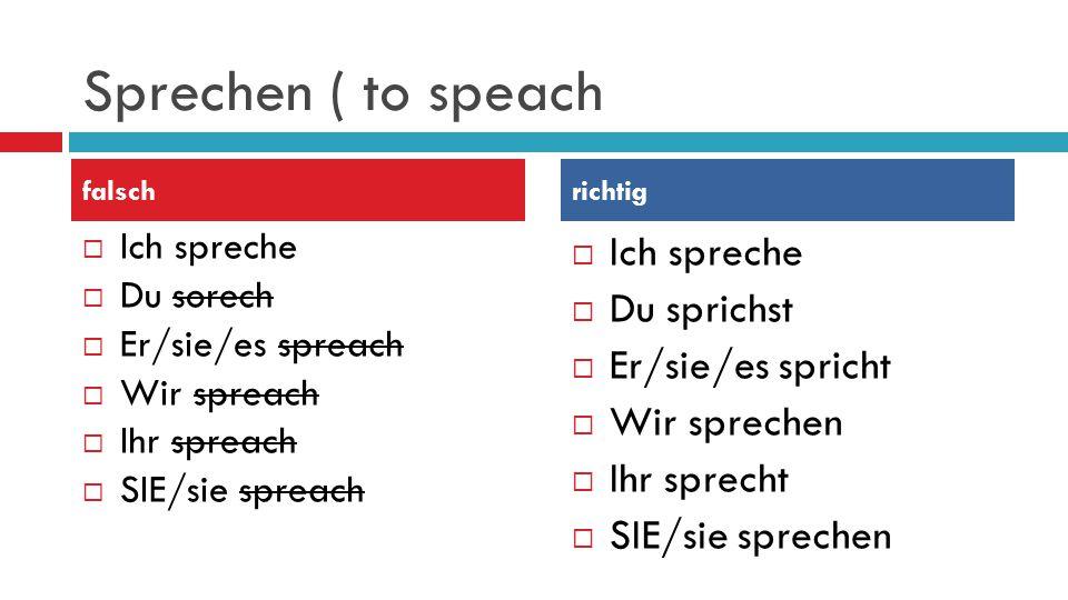 Sprechen ( to speach  Ich spreche  Du sorech  Er/sie/es spreach  Wir spreach  Ihr spreach  SIE/sie spreach  Ich spreche  Du sprichst  Er/sie/es spricht  Wir sprechen  Ihr sprecht  SIE/sie sprechen falschrichtig