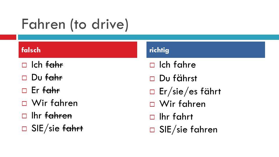 Fahren (to drive)  Ich fahr  Du fahr  Er fahr  Wir fahren  Ihr fahren  SIE/sie fahrt  Ich fahre  Du f ä hrst  Er/sie/es fährt  Wir fahren  Ihr fahrt  SIE/sie fahren falschrichtig