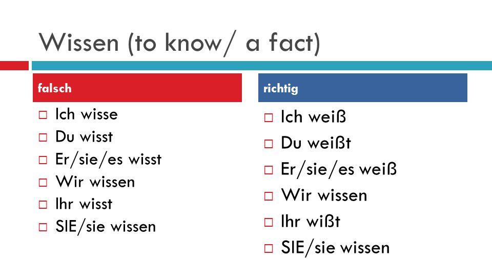Wissen (to know/ a fact)  Ich wisse  Du wisst  Er/sie/es wisst  Wir wissen  Ihr wisst  SIE/sie wissen  Ich weiß  Du weißt  Er/sie/es weiß  Wir wissen  Ihr wißt  SIE/sie wissen falschrichtig
