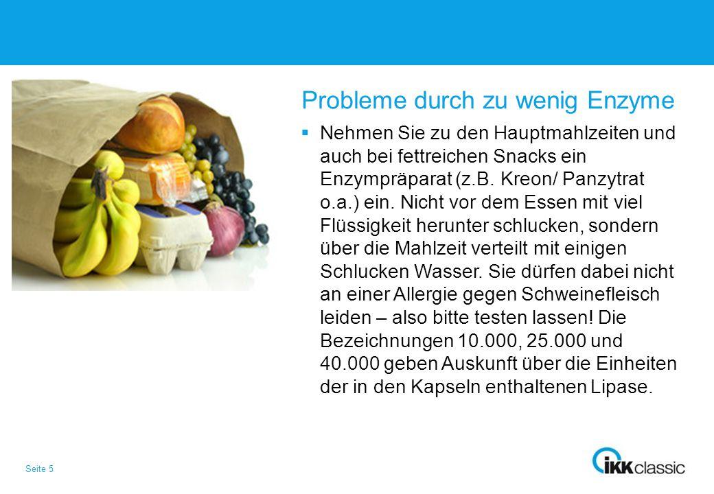 Seite 5 Probleme durch zu wenig Enzyme  Nehmen Sie zu den Hauptmahlzeiten und auch bei fettreichen Snacks ein Enzympräparat (z.B. Kreon/ Panzytrat o.