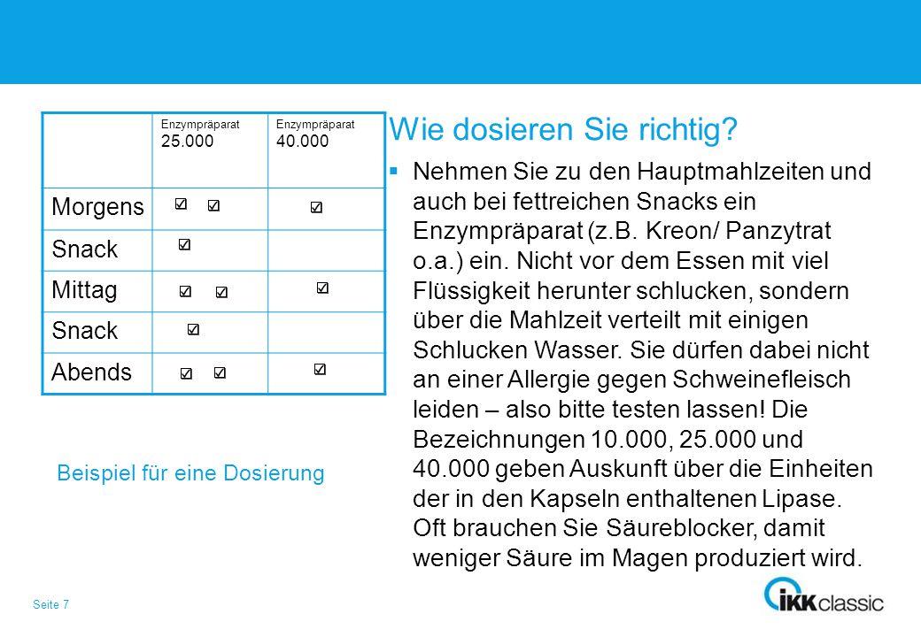 Seite 7 Wie dosieren Sie richtig?  Nehmen Sie zu den Hauptmahlzeiten und auch bei fettreichen Snacks ein Enzympräparat (z.B. Kreon/ Panzytrat o.a.) e
