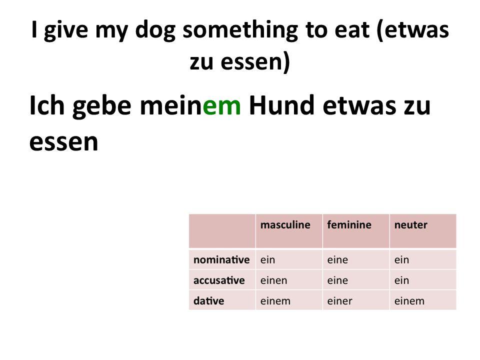 I give my dog something to eat (etwas zu essen) Ich gebe meinem Hund etwas zu essen