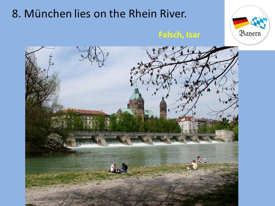 8. München lies on the Rhein River. Falsch, Isar