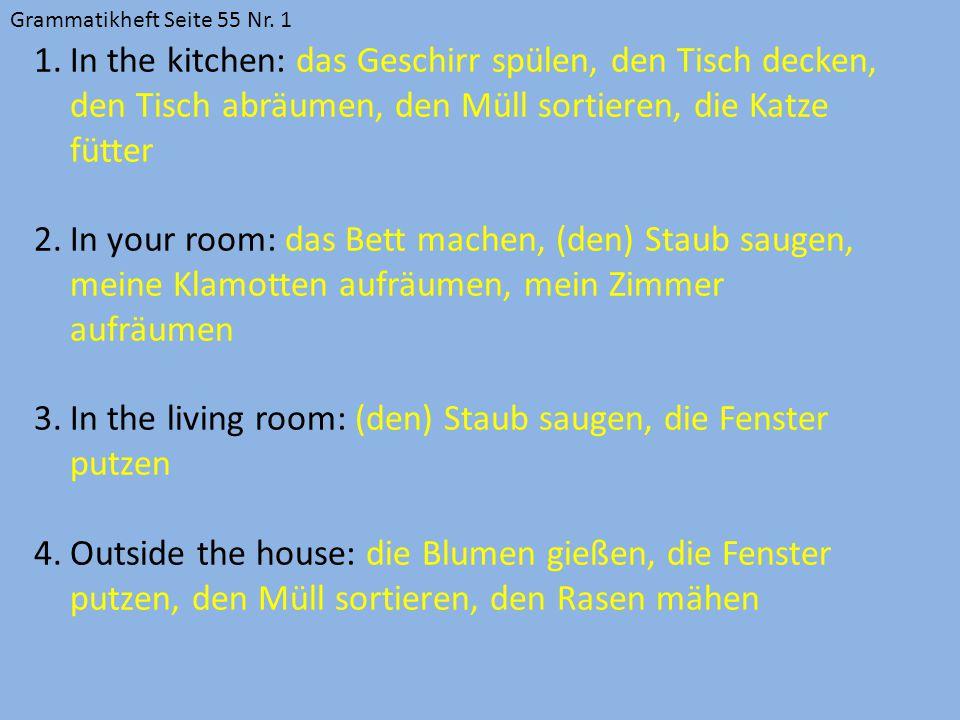 Grammatikheft Seite 55 Nr. 1 1.In the kitchen: das Geschirr spülen, den Tisch decken, den Tisch abräumen, den Müll sortieren, die Katze fütter 2.In yo