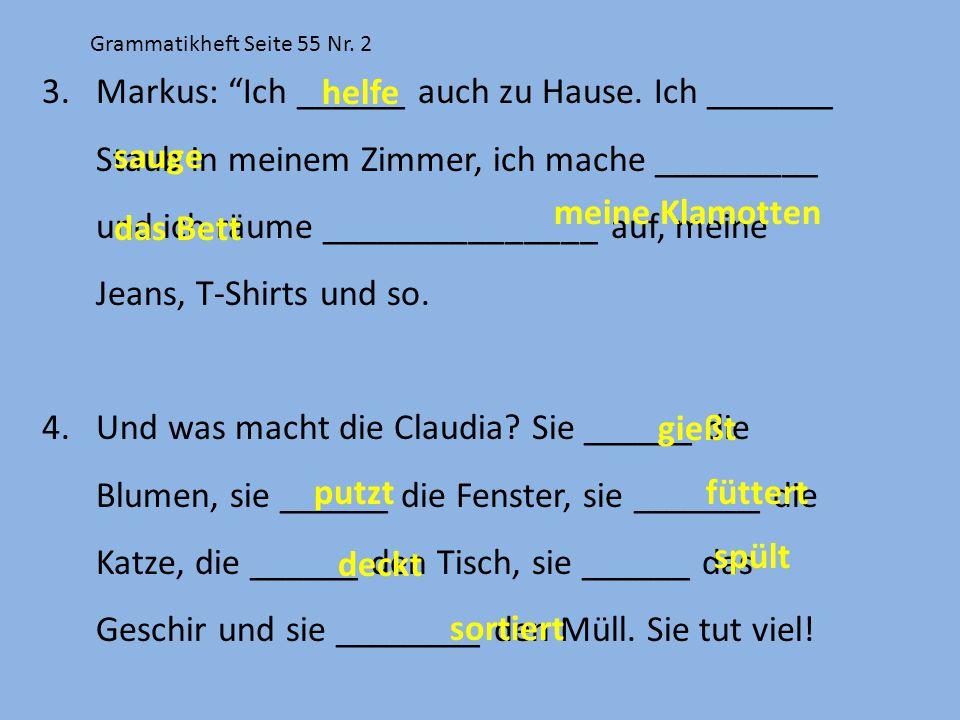 """Grammatikheft Seite 55 Nr. 2 3.Markus: """"Ich ______ auch zu Hause. Ich _______ Staub in meinem Zimmer, ich mache _________ und ich räume ______________"""