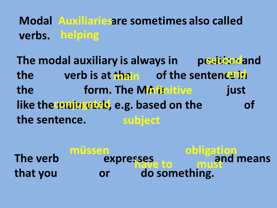 The modal auxiliary is always in position and the verb is at the of the sentence in the form. The MA is just like the main verb, e.g. based on the of